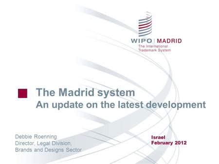 The Madrid system An update on the latest development Israel February 2012 Debbie Roenning Director, Legal Division, Brands and Designs Sector.