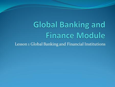 Lesson 1 Global Banking and Financial Institutions.