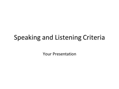 Speaking and Listening Criteria Your Presentation.