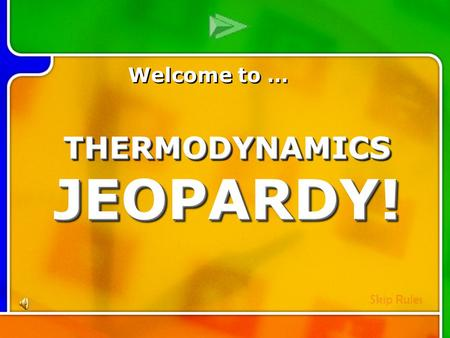 Multi- Q Introd uction Welcome to … Skip Rules THERMODYNAMICS JEOPARDY!