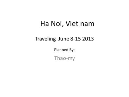 Ha Noi, Viet nam Thao-my Traveling June 8-15 2013 Planned By: