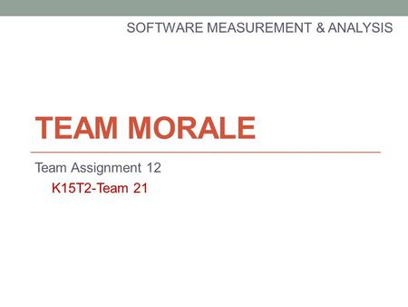 TEAM MORALE Team Assignment 12 SOFTWARE MEASUREMENT & ANALYSIS K15T2-Team 21.