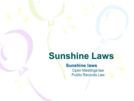 Sunshine Laws Sunshine laws Open Meetings law Public Records Law.