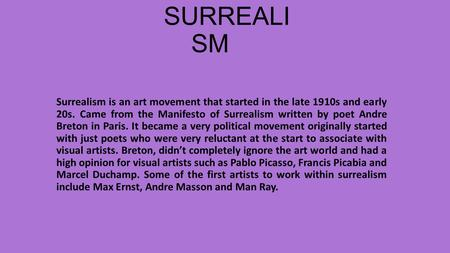 SURREALI SM Surrealism is an art movement that started in the late 1910s and early 20s. Came from the Manifesto of Surrealism written by poet Andre Breton.