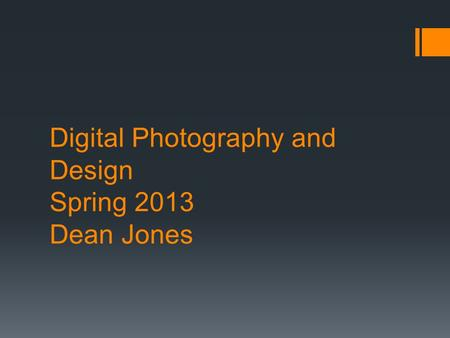 Digital Photography and Design Spring 2013 Dean Jones.