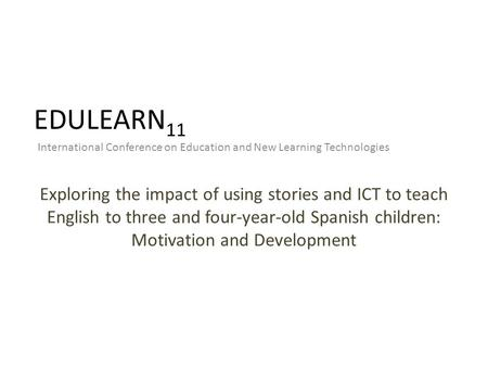 EDULEARN 11 International Conference on Education and New Learning Technologies Exploring the impact of using stories and ICT to teach English to three.