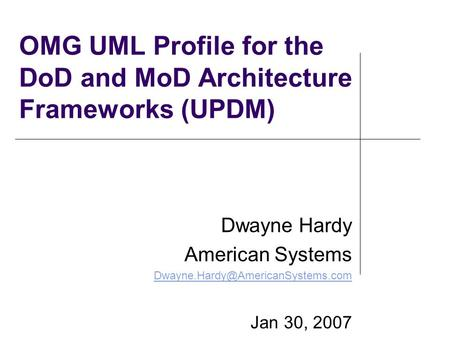 OMG UML Profile for the DoD and MoD Architecture Frameworks (UPDM) Dwayne Hardy American Systems Jan 30, 2007.