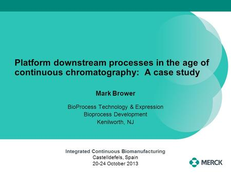 Platform downstream processes in the age of continuous chromatography: A case study Mark Brower BioProcess Technology & Expression Bioprocess Development.