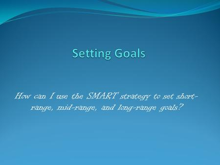 How can I use the SMART strategy to set short- range, mid-range, and long-range goals?