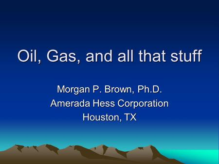 Oil, Gas, and all that stuff Morgan P. Brown, Ph.D. Amerada Hess Corporation Houston, TX.