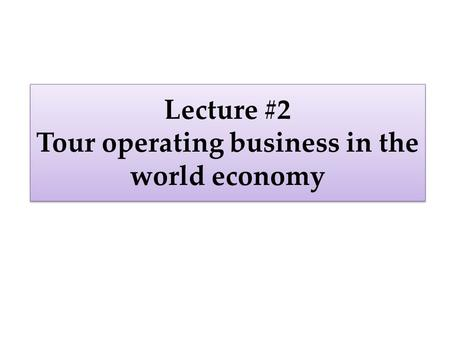 Lecture #2 Tour operating business in the world economy.