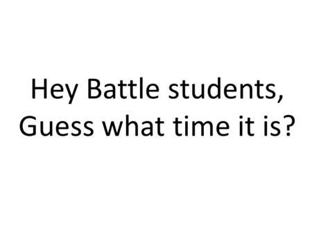 Hey Battle students, Guess what time it is?. Finals Time!!!!!!