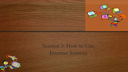 Session 3: How to Cite Internet Sources. Citing Your Sources Citing your sources means telling people where you got your information. Just as you list.