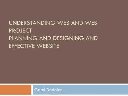 UNDERSTANDING WEB AND WEB PROJECT PLANNING AND DESIGNING AND EFFECTIVE WEBSITE Garni Dadaian.