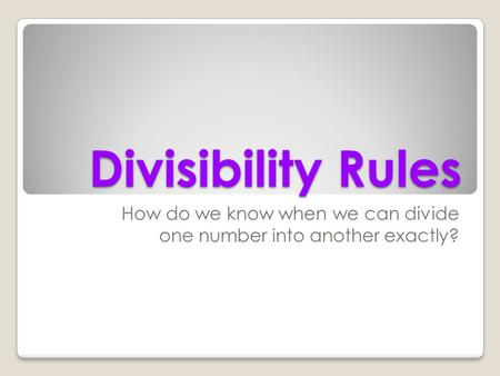 Divisibility Rules How do we know when we can divide one number into another exactly?