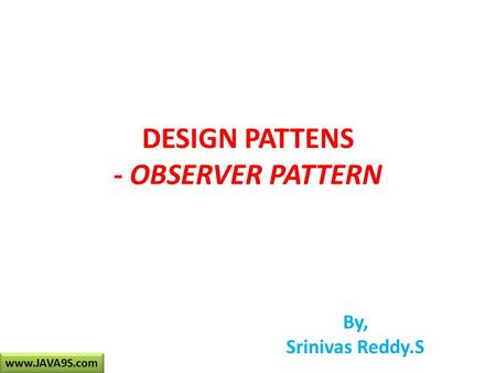 <strong>DESIGN</strong> PATTENS - OBSERVER <strong>PATTERN</strong> By, Srinivas Reddy.S www.JAVA9S.com.