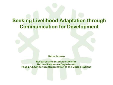 Seeking Livelihood Adaptation through Communication for Development Mario Acunzo Research and Extension Division Natural Resources Department Food and.