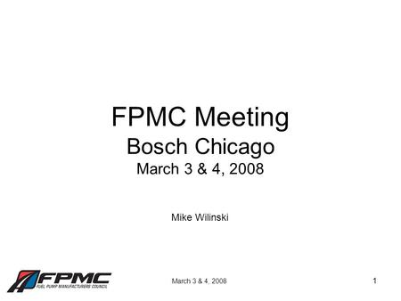 1 FPMC Meeting Bosch Chicago March 3 & 4, 2008 March 3 & 4, 2008 Mike Wilinski.