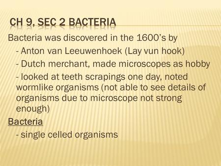 Ch 9, Sec 2 Bacteria Bacteria was discovered in the 1600's by - Anton van Leeuwenhoek (Lay vun hook) - Dutch merchant, made microscopes as hobby - looked.
