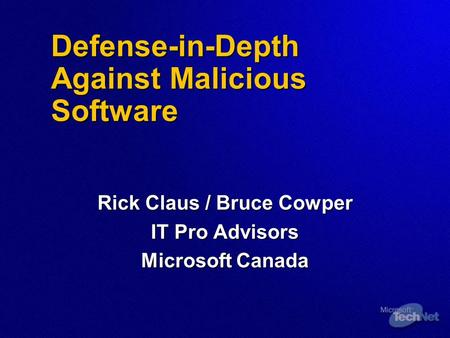 Defense-in-Depth Against Malicious Software Rick Claus / Bruce Cowper IT Pro Advisors Microsoft Canada.