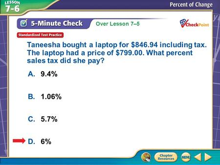 Over Lesson 7–5 A.A B.B C.C D.D 5-Minute Check 6 A.9.4% B.1.06% C.5.7% D.6% Taneesha bought a laptop for $846.94 including tax. The laptop had a price.