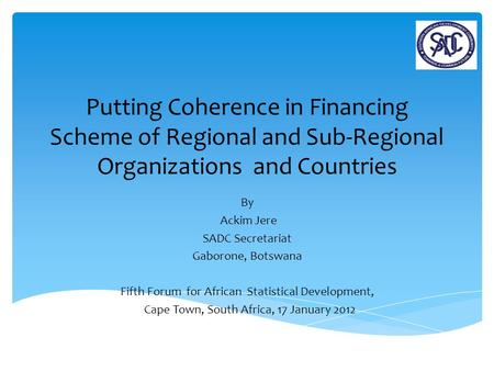 Putting Coherence in Financing Scheme of Regional and Sub-Regional Organizations and Countries By Ackim Jere SADC Secretariat Gaborone, Botswana Fifth.