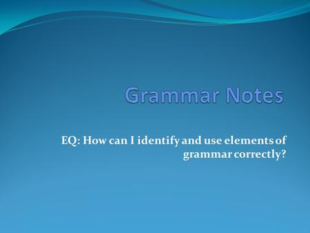 EQ: How can I identify and use elements of grammar correctly?