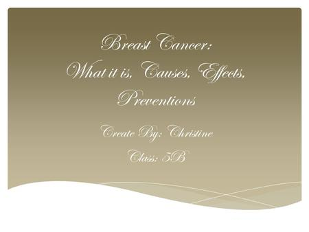 Breast Cancer: What it is, Causes, Effects, Preventions Create By: Christine Class: 5B.