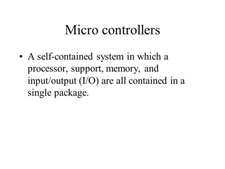 Micro controllers A self-contained system in which a processor, support, memory, and input/output (I/O) are all contained in a single package.