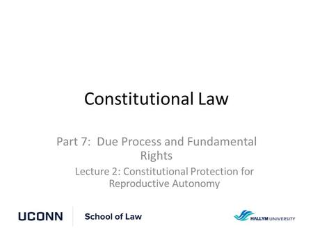 Constitutional Law Part 7: Due Process and Fundamental Rights Lecture 2: Constitutional Protection for Reproductive Autonomy.