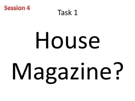 Task 1 House Magazine?. Task 2 1.Why should we have a House magazine? 2.How will the magazine benefit students? 3.How will the magazine benefit the school?