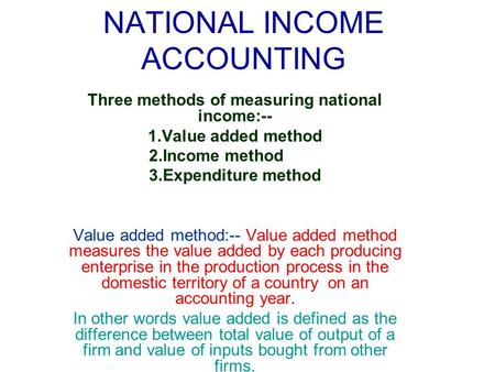 NATIONAL INCOME ACCOUNTING Three methods of measuring national income:-- 1.Value added method 2.Income method 3.Expenditure method Value added method:--
