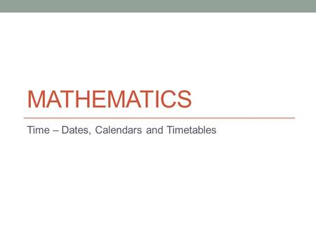 MATHEMATICS Time – Dates, Calendars and Timetables.