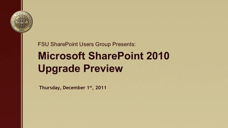 Microsoft SharePoint 2010 Upgrade Preview FSU SharePoint Users Group Presents: Thursday, December 1 st, 2011.