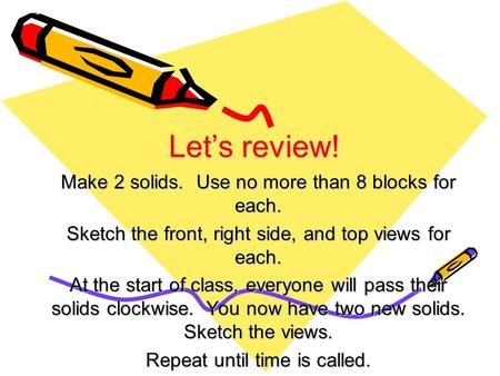Let's review! Make 2 solids. Use no more than 8 blocks for each. Sketch the front, right side, and top views for each. At the start of class, everyone.