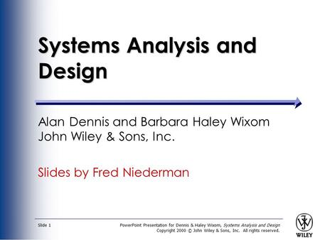 PowerPoint Presentation for Dennis & Haley Wixom, Systems Analysis and Design Copyright 2000 © John Wiley & Sons, Inc. All rights reserved. Slide 1 Systems.