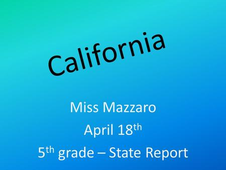 California Miss Mazzaro April 18 th 5 th grade – State Report.