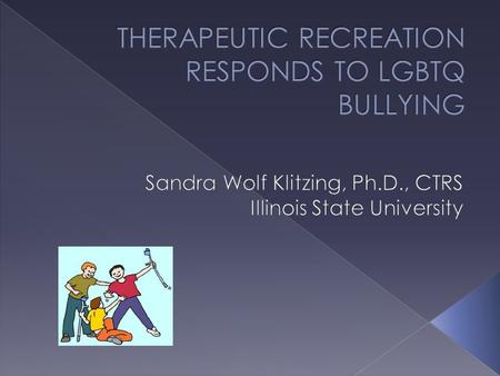  Understand incidence & impact of bullying & harassment on LGBTQ youth  Identify national responses to bullying  Identify what therapeutic recreation.