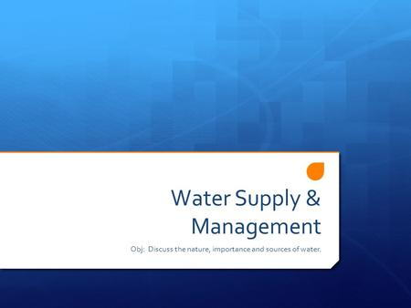 Water Supply & Management Obj: Discuss the nature, importance and sources of water.