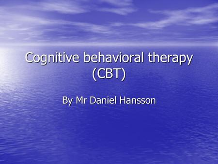 Cognitive behavioral therapy (CBT) By Mr Daniel Hansson.