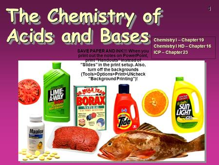 1 The Chemistry of Acids and Bases Chemistry I – Chapter 19 Chemistry I HD – Chapter 16 ICP – Chapter 23 SAVE PAPER AND INK!!! When you print out the notes.