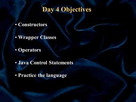 Day 4 Objectives Constructors Wrapper Classes Operators Java Control Statements Practice the language.