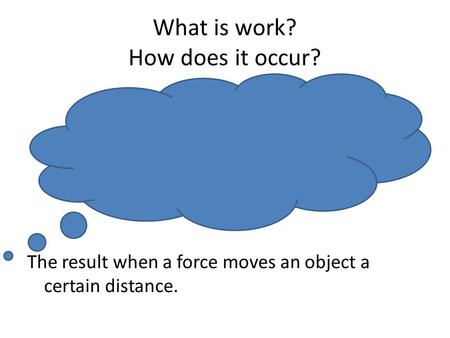 What is work? How does it occur? The result when a force moves an object a certain distance.