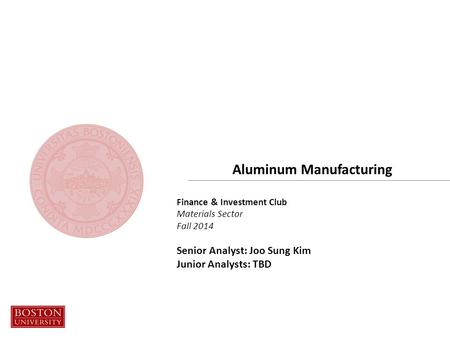 Finance & Investment Club Materials Sector Fall 2014 Senior Analyst: Joo Sung Kim Junior Analysts: TBD Aluminum Manufacturing.