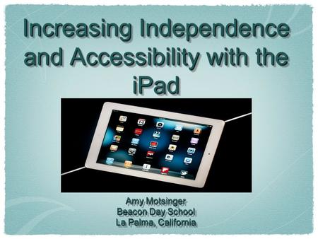 Increasing Independence and Accessibility with the <strong>iPad</strong> Amy Motsinger Beacon Day School La Palma, California Increasing Independence and Accessibility.