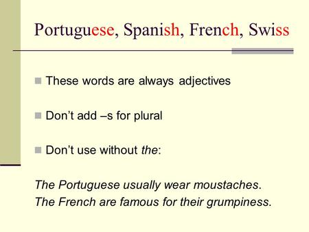 Portuguese, Spanish, French, Swiss These words are always adjectives Don't add –s for plural Don't use without the: The Portuguese usually wear moustaches.