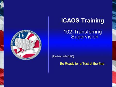 ICAOS Training 102-Transferring Supervision [Revision 4/24/2015] Be Ready for a Test at the End.