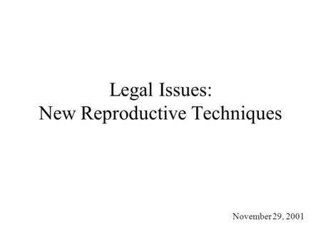 Legal Issues: New Reproductive Techniques November 29, 2001.