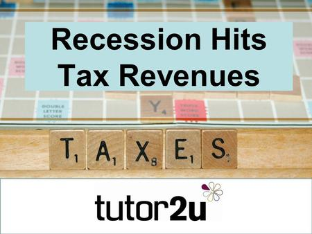 Recession Hits Tax Revenues. The collapse in tax revenues Tax revenues tend to fall during a recession –More people unemployed – less money from income.
