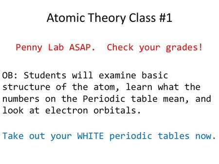 Atomic Theory Class #1 Penny Lab ASAP. Check your grades! OB: Students will examine basic structure of the atom, learn what the numbers on the Periodic.